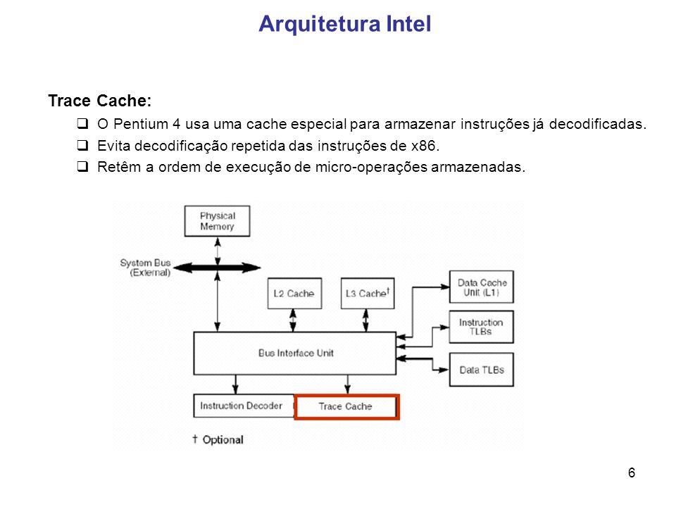 6 Arquitetura Intel Trace Cache: O Pentium 4 usa uma cache especial para armazenar instruções já decodificadas.