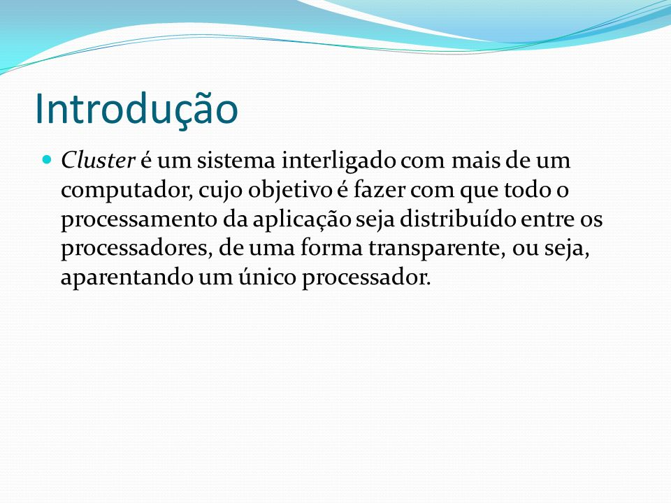 Introdução Cluster é um sistema interligado com mais de um computador, cujo objetivo é fazer com que todo o processamento da aplicação seja distribuíd