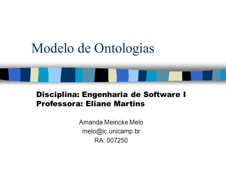 Modelo de Ontologias Amanda Meincke Melo melo@ic.unicamp.br RA: 007250 Disciplina: Engenharia de Software I Professora: Eliane Martins