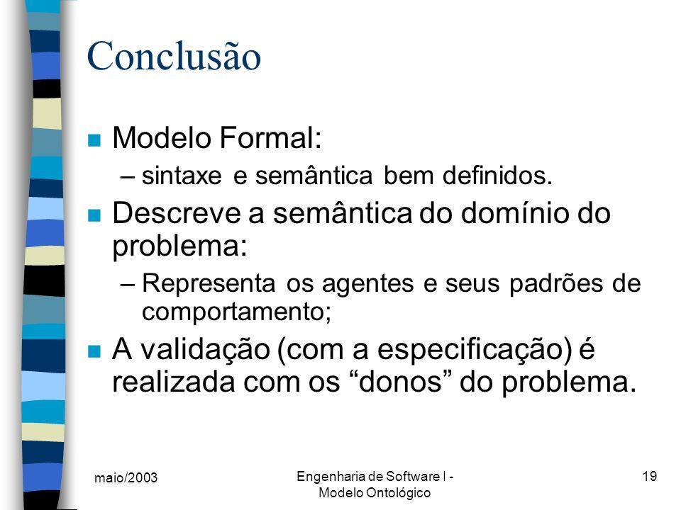 maio/2003 Engenharia de Software I - Modelo Ontológico 19 Conclusão n Modelo Formal: –sintaxe e semântica bem definidos. n Descreve a semântica do dom