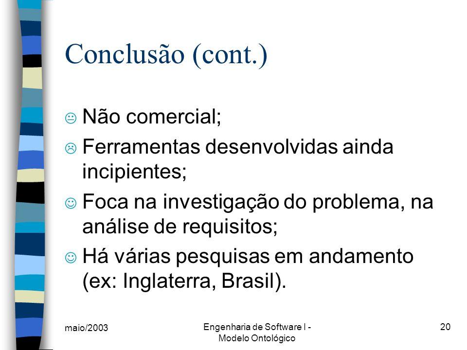 maio/2003 Engenharia de Software I - Modelo Ontológico 20 Conclusão (cont.) K Não comercial; Ferramentas desenvolvidas ainda incipientes; Foca na inve