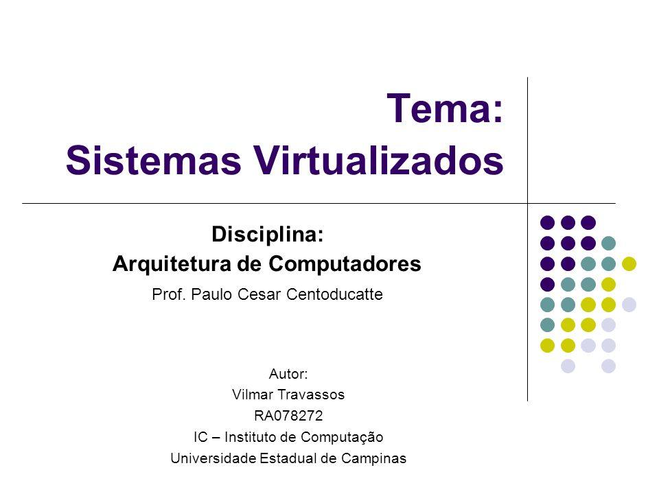 Tema: Sistemas Virtualizados Disciplina: Arquitetura de Computadores Prof. Paulo Cesar Centoducatte Autor: Vilmar Travassos RA078272 IC – Instituto de