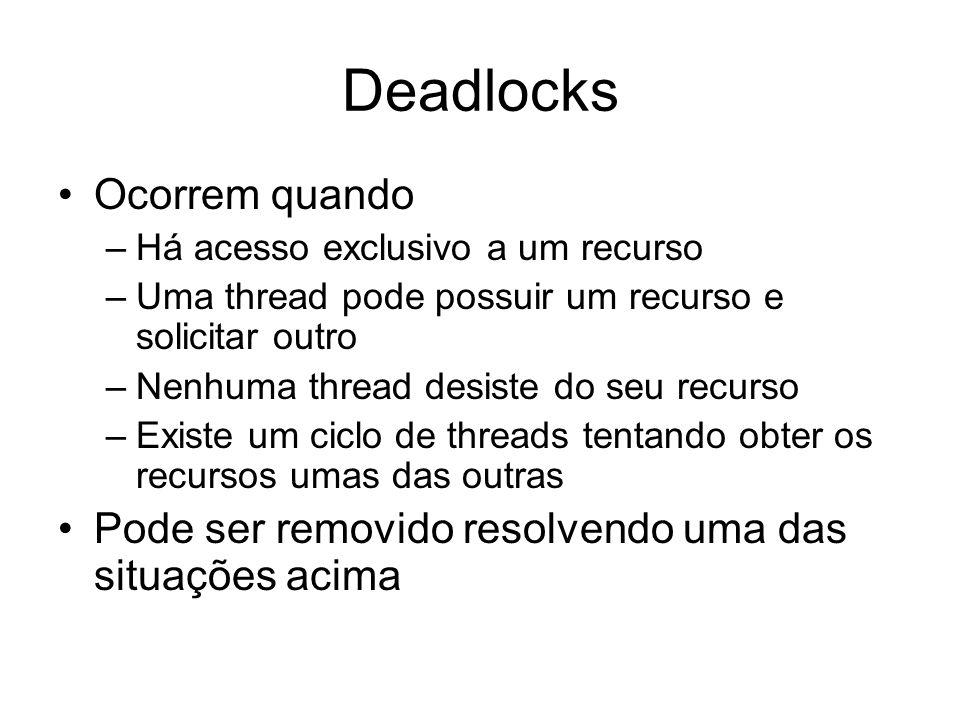 Deadlocks Ocorrem quando –Há acesso exclusivo a um recurso –Uma thread pode possuir um recurso e solicitar outro –Nenhuma thread desiste do seu recurso –Existe um ciclo de threads tentando obter os recursos umas das outras Pode ser removido resolvendo uma das situações acima