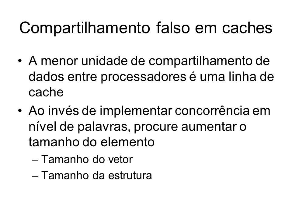 Compartilhamento falso em caches A menor unidade de compartilhamento de dados entre processadores é uma linha de cache Ao invés de implementar concorrência em nível de palavras, procure aumentar o tamanho do elemento –Tamanho do vetor –Tamanho da estrutura