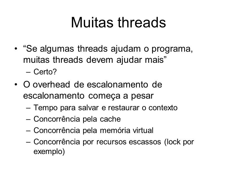Muitas threads Se algumas threads ajudam o programa, muitas threads devem ajudar mais –Certo.