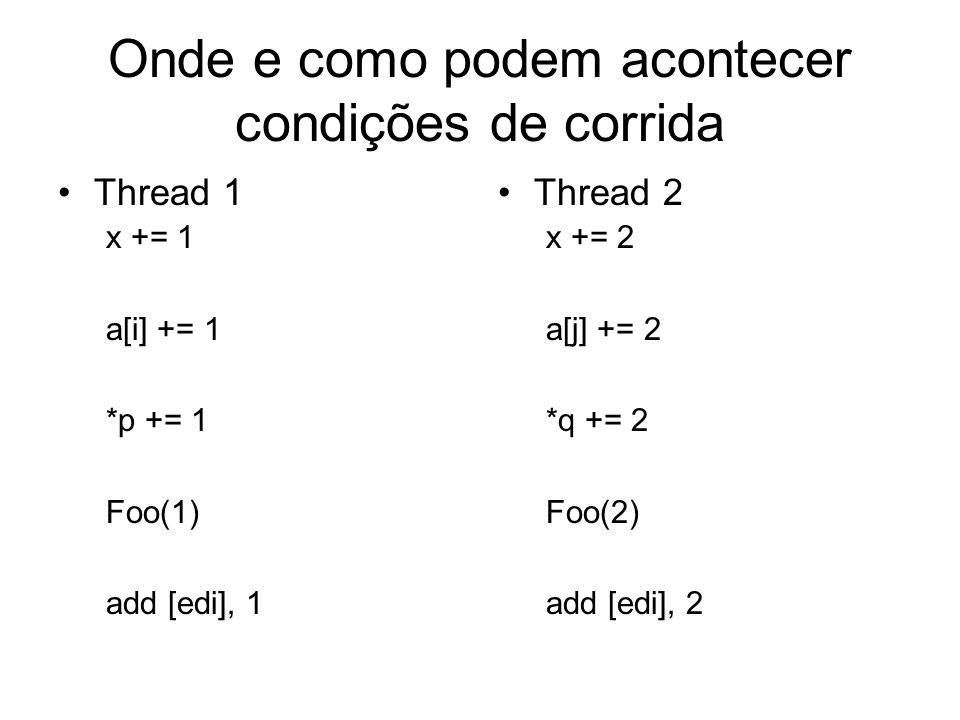 Onde e como podem acontecer condições de corrida Thread 1 x += 1 a[i] += 1 *p += 1 Foo(1) add [edi], 1 Thread 2 x += 2 a[j] += 2 *q += 2 Foo(2) add [edi], 2
