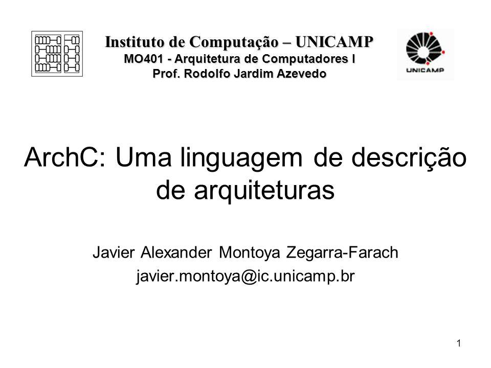1 ArchC: Uma linguagem de descrição de arquiteturas Javier Alexander Montoya Zegarra-Farach javier.montoya@ic.unicamp.br Instituto de Computação – UNI