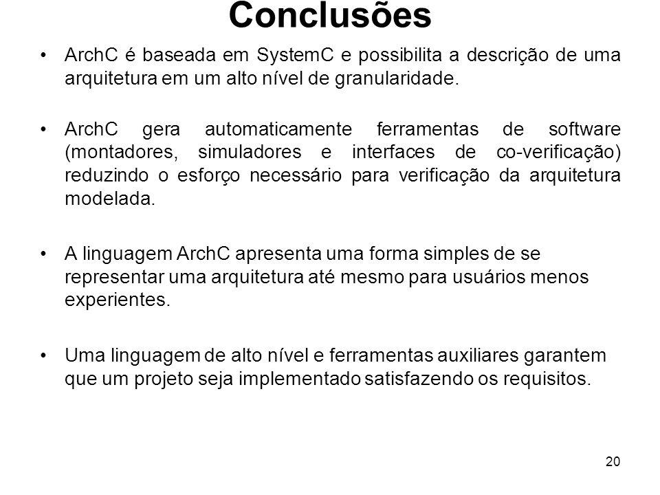 20 Conclusões ArchC é baseada em SystemC e possibilita a descrição de uma arquitetura em um alto nível de granularidade. ArchC gera automaticamente fe
