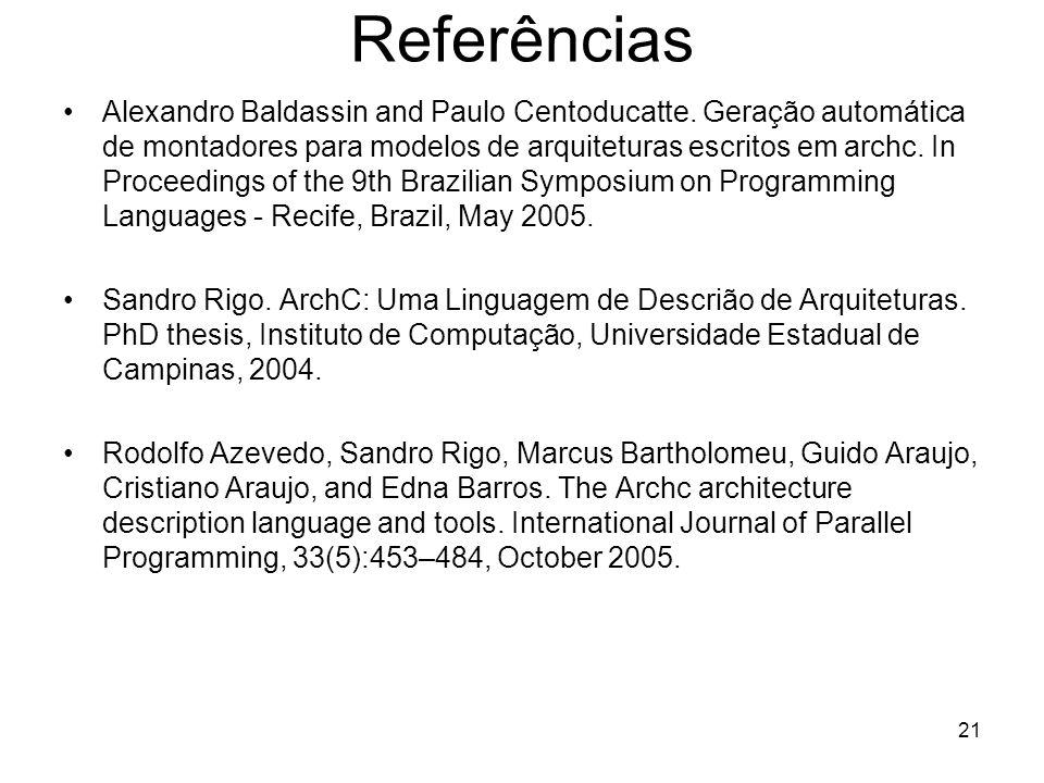 21 Referências Alexandro Baldassin and Paulo Centoducatte. Geração automática de montadores para modelos de arquiteturas escritos em archc. In Proceed
