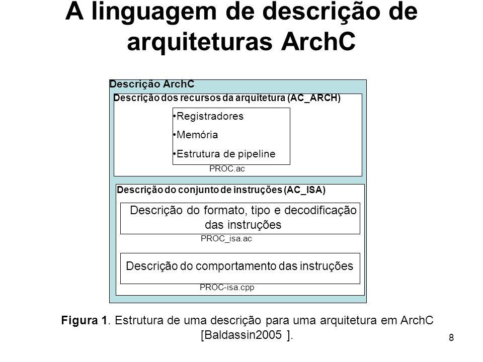 8 Descrição ArchC Descrição do conjunto de instruções (AC_ISA) Descrição dos recursos da arquitetura (AC_ARCH) A linguagem de descrição de arquitetura