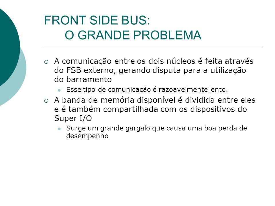 FRONT SIDE BUS: O GRANDE PROBLEMA A comunicação entre os dois núcleos é feita através do FSB externo, gerando disputa para a utilização do barramento Esse tipo de comunicação é razoavelmente lento.