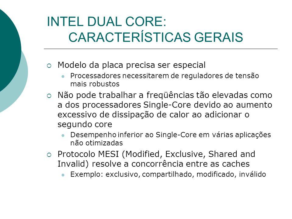INTEL DUAL CORE: CARACTERÍSTICAS GERAIS Modelo da placa precisa ser especial Processadores necessitarem de reguladores de tensão mais robustos Não pode trabalhar a freqüências tão elevadas como a dos processadores Single-Core devido ao aumento excessivo de dissipação de calor ao adicionar o segundo core Desempenho inferior ao Single-Core em várias aplicações não otimizadas Protocolo MESI (Modified, Exclusive, Shared and Invalid) resolve a concorrência entre as caches Exemplo: exclusivo, compartilhado, modificado, inválido