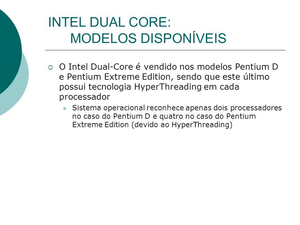 INTEL DUAL CORE: MODELOS DISPONÍVEIS O Intel Dual-Core é vendido nos modelos Pentium D e Pentium Extreme Edition, sendo que este último possui tecnologia HyperThreading em cada processador Sistema operacional reconhece apenas dois processadores no caso do Pentium D e quatro no caso do Pentium Extreme Edition (devido ao HyperThreading)