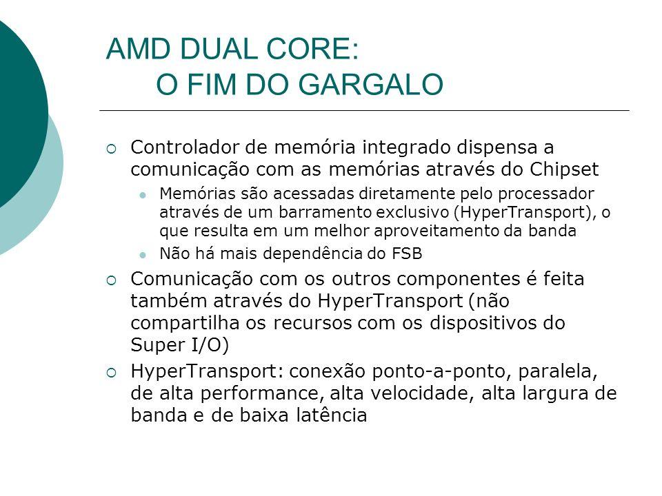AMD DUAL CORE: O FIM DO GARGALO Controlador de memória integrado dispensa a comunicação com as memórias através do Chipset Memórias são acessadas diretamente pelo processador através de um barramento exclusivo (HyperTransport), o que resulta em um melhor aproveitamento da banda Não há mais dependência do FSB Comunicação com os outros componentes é feita também através do HyperTransport (não compartilha os recursos com os dispositivos do Super I/O) HyperTransport: conexão ponto-a-ponto, paralela, de alta performance, alta velocidade, alta largura de banda e de baixa latência