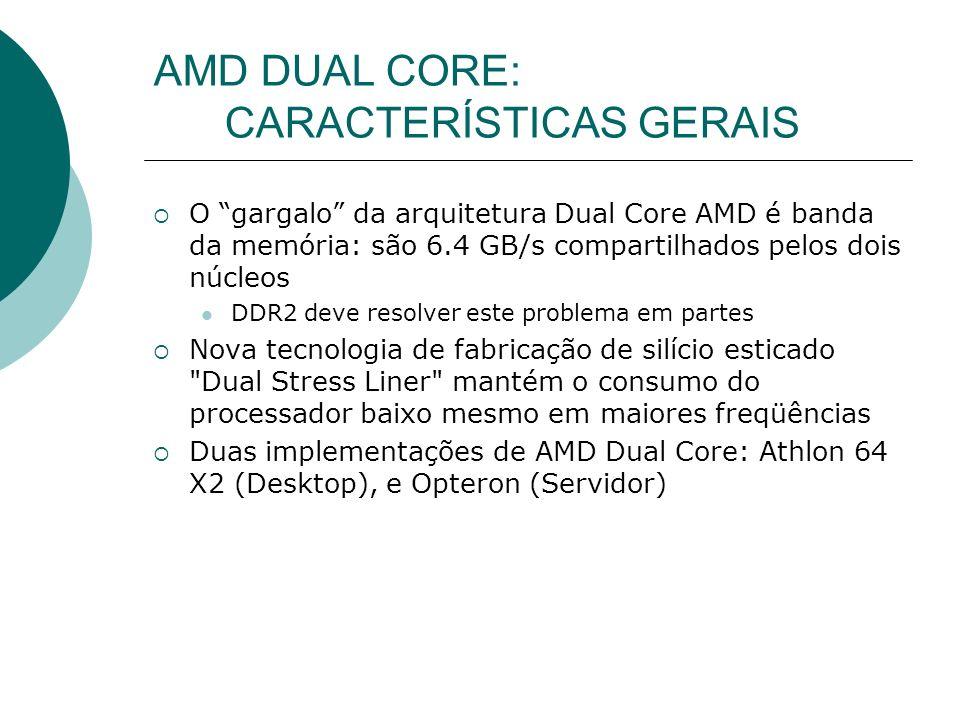 O gargalo da arquitetura Dual Core AMD é banda da memória: são 6.4 GB/s compartilhados pelos dois núcleos DDR2 deve resolver este problema em partes Nova tecnologia de fabricação de silício esticado Dual Stress Liner mantém o consumo do processador baixo mesmo em maiores freqüências Duas implementações de AMD Dual Core: Athlon 64 X2 (Desktop), e Opteron (Servidor)