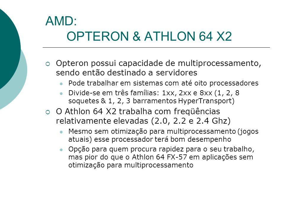 AMD: OPTERON & ATHLON 64 X2 Opteron possui capacidade de multiprocessamento, sendo então destinado a servidores Pode trabalhar em sistemas com até oito processadores Divide-se em três famílias: 1xx, 2xx e 8xx (1, 2, 8 soquetes & 1, 2, 3 barramentos HyperTransport) O Athlon 64 X2 trabalha com freqüências relativamente elevadas (2.0, 2.2 e 2.4 Ghz) Mesmo sem otimização para multiprocessamento (jogos atuais) esse processador terá bom desempenho Opção para quem procura rapidez para o seu trabalho, mas pior do que o Athlon 64 FX-57 em aplicações sem otimização para multiprocessamento
