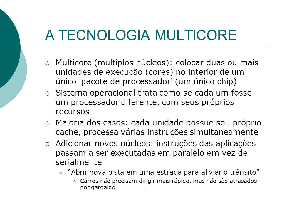 A TECNOLOGIA MULTICORE Multicore (múltiplos núcleos): colocar duas ou mais unidades de execução (cores) no interior de um único pacote de processador (um único chip) Sistema operacional trata como se cada um fosse um processador diferente, com seus próprios recursos Maioria dos casos: cada unidade possue seu próprio cache, processa várias instruções simultaneamente Adicionar novos núcleos: instruções das aplicações passam a ser executadas em paralelo em vez de serialmente Abrir nova pista em uma estrada para aliviar o trânsito Carros não precisam dirigir mais rápido, mas não são atrasados por gargalos