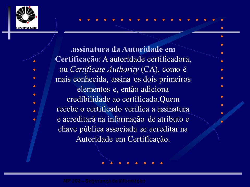 MP 202 – Segurança da Informação.assinatura da Autoridade em Certificação: A autoridade certificadora, ou Certificate Authority (CA), como é mais conh