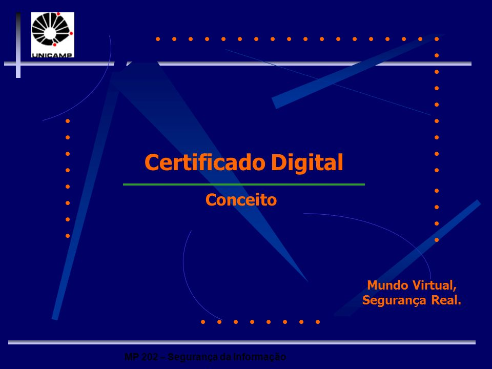MP 202 – Segurança da Informação CONCEITOS DE CERTIFICAÇÃO DIGITAL Certificado (ou Identidade) Digital é um software que faz o papel de um documento de identificação, comprovando de forma eletrônica a identidade do usuário.