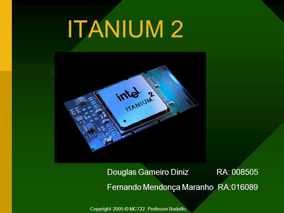 ITANIUM 2 Douglas Gameiro Diniz RA: 008505 Fernando Mendonça Maranho RA:016089 Copyright 2005 © MC722. Professor Rodolfo.
