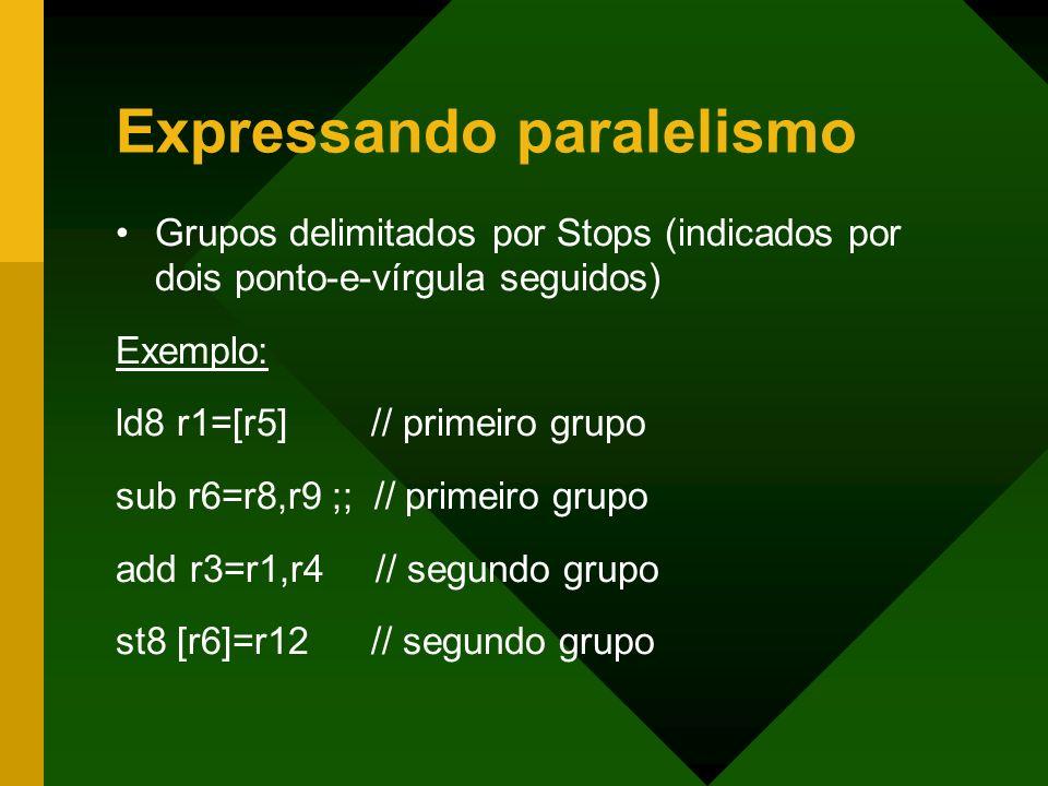 Expressando paralelismo Grupos delimitados por Stops (indicados por dois ponto-e-vírgula seguidos) Exemplo: ld8 r1=[r5] // primeiro grupo sub r6=r8,r9