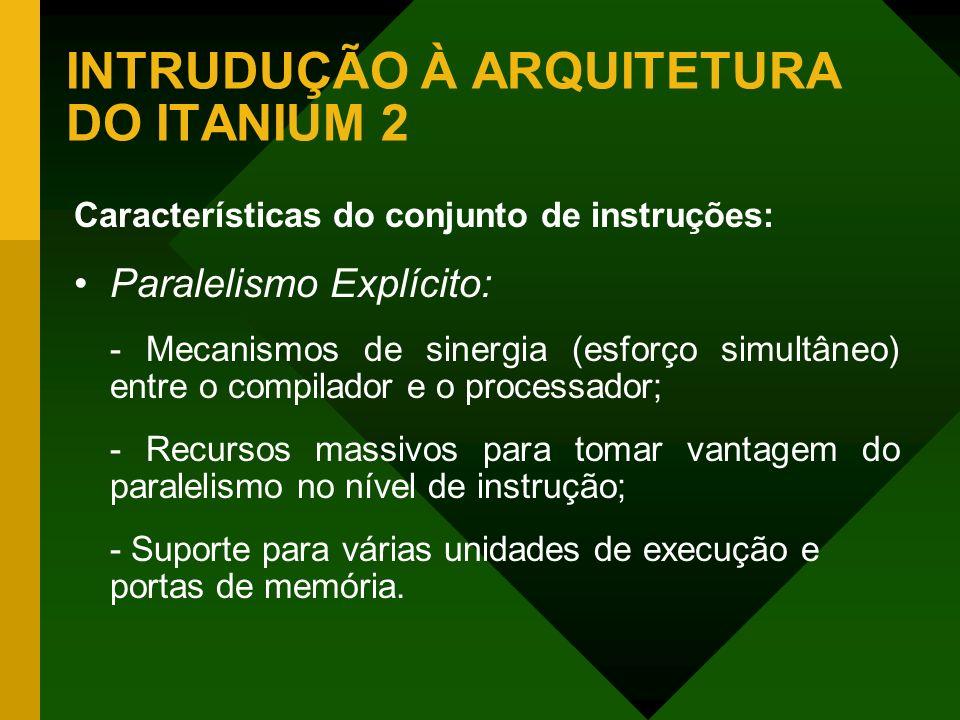 INTRUDUÇÃO À ARQUITETURA DO ITANIUM 2 Características do conjunto de instruções: Paralelismo Explícito: - Mecanismos de sinergia (esforço simultâneo)