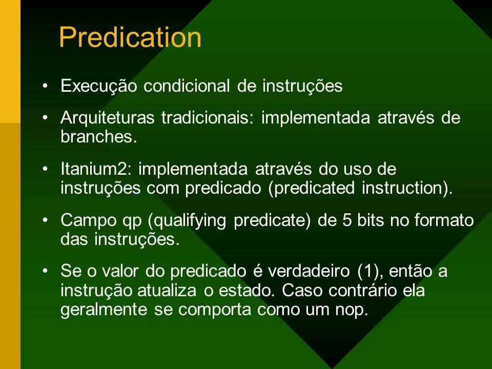 Predication Execução condicional de instruções Arquiteturas tradicionais: implementada através de branches. Itanium2: implementada através do uso de i