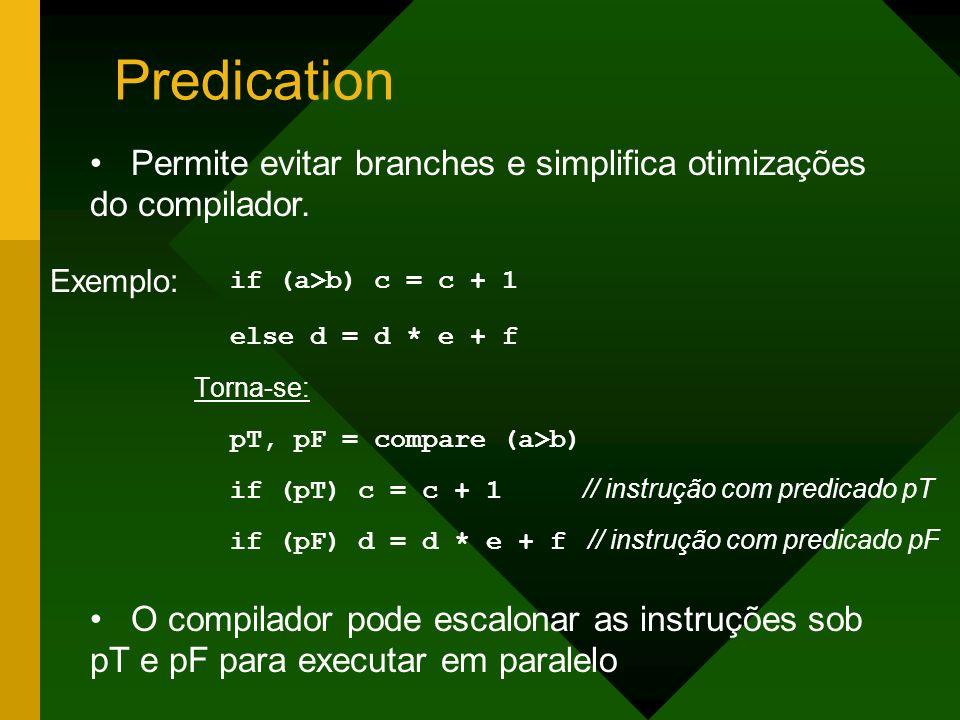 Predication if (a>b) c = c + 1 else d = d * e + f Torna-se: pT, pF = compare (a>b) if (pT) c = c + 1 // instrução com predicado pT if (pF) d = d * e +