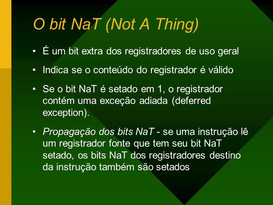 O bit NaT (Not A Thing) É um bit extra dos registradores de uso geral Indica se o conteúdo do registrador é válido Se o bit NaT é setado em 1, o regis