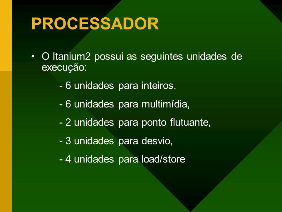 PROCESSADOR O Itanium2 possui as seguintes unidades de execução: - 6 unidades para inteiros, - 6 unidades para multimídia, - 2 unidades para ponto flu