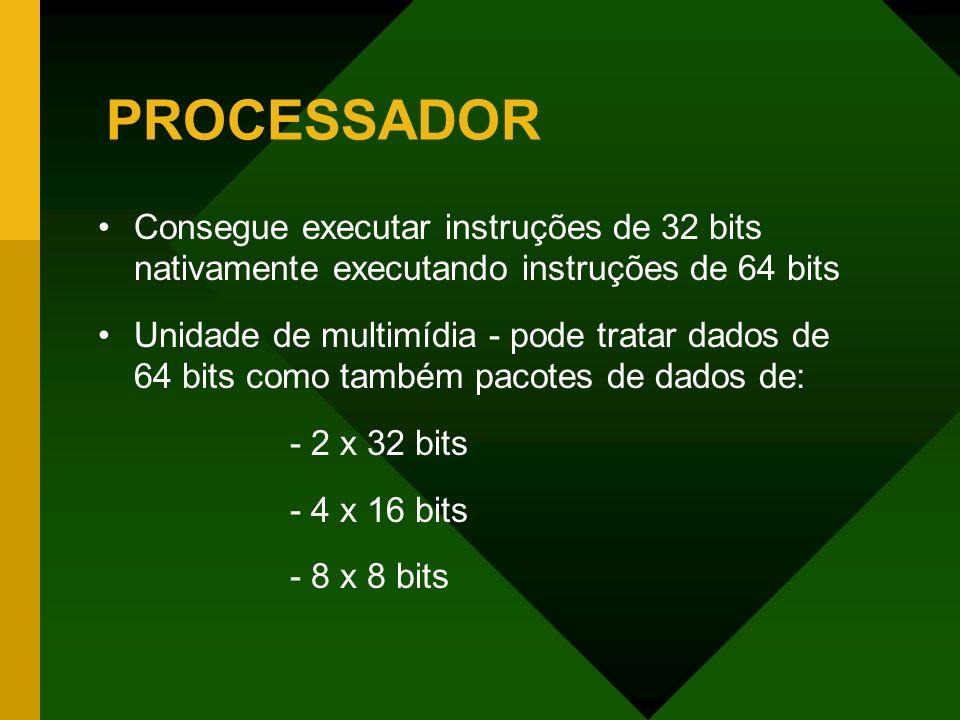 PROCESSADOR Consegue executar instruções de 32 bits nativamente executando instruções de 64 bits Unidade de multimídia - pode tratar dados de 64 bits