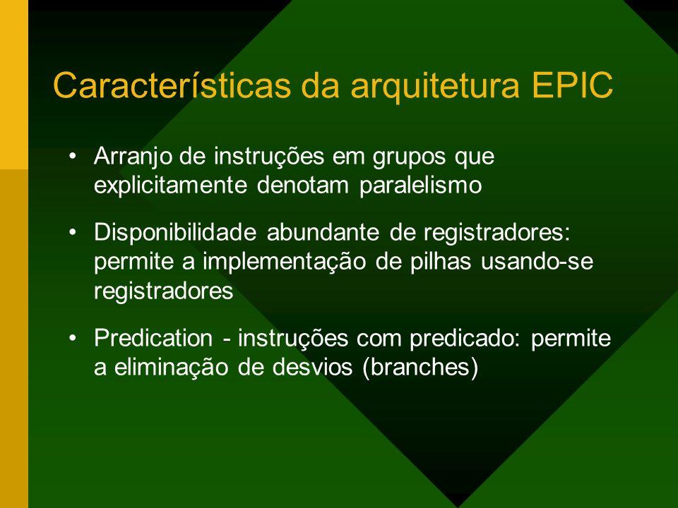 Características da arquitetura EPIC Arranjo de instruções em grupos que explicitamente denotam paralelismo Disponibilidade abundante de registradores:
