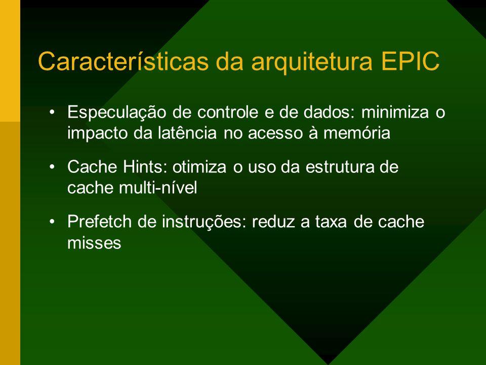 Características da arquitetura EPIC Especulação de controle e de dados: minimiza o impacto da latência no acesso à memória Cache Hints: otimiza o uso