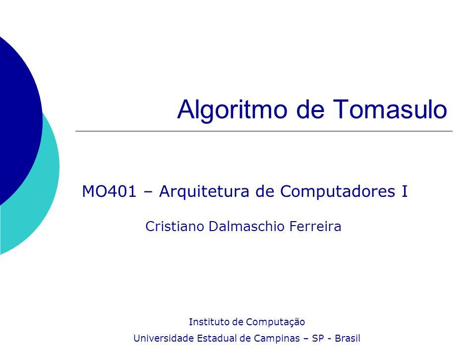 Algoritmo de Tomasulo MO401 – Arquitetura de Computadores I Cristiano Dalmaschio Ferreira Instituto de Computação Universidade Estadual de Campinas –