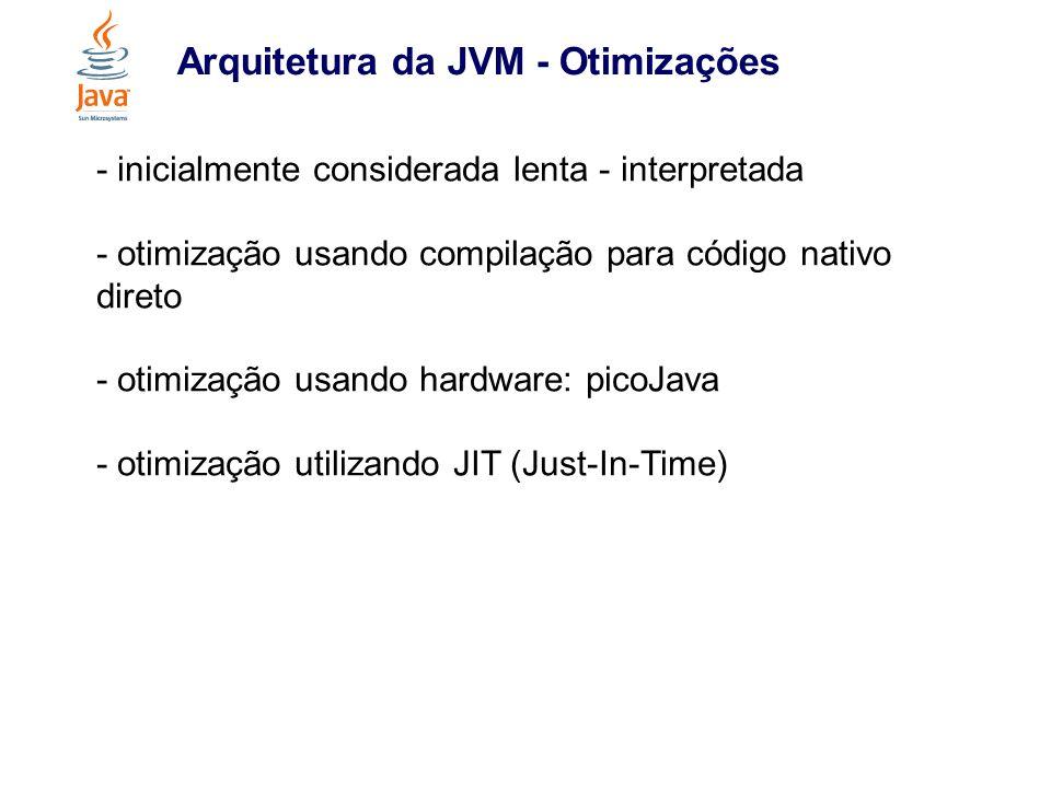 Arquitetura da JVM - Otimizações - inicialmente considerada lenta - interpretada - otimização usando compilação para código nativo direto - otimização
