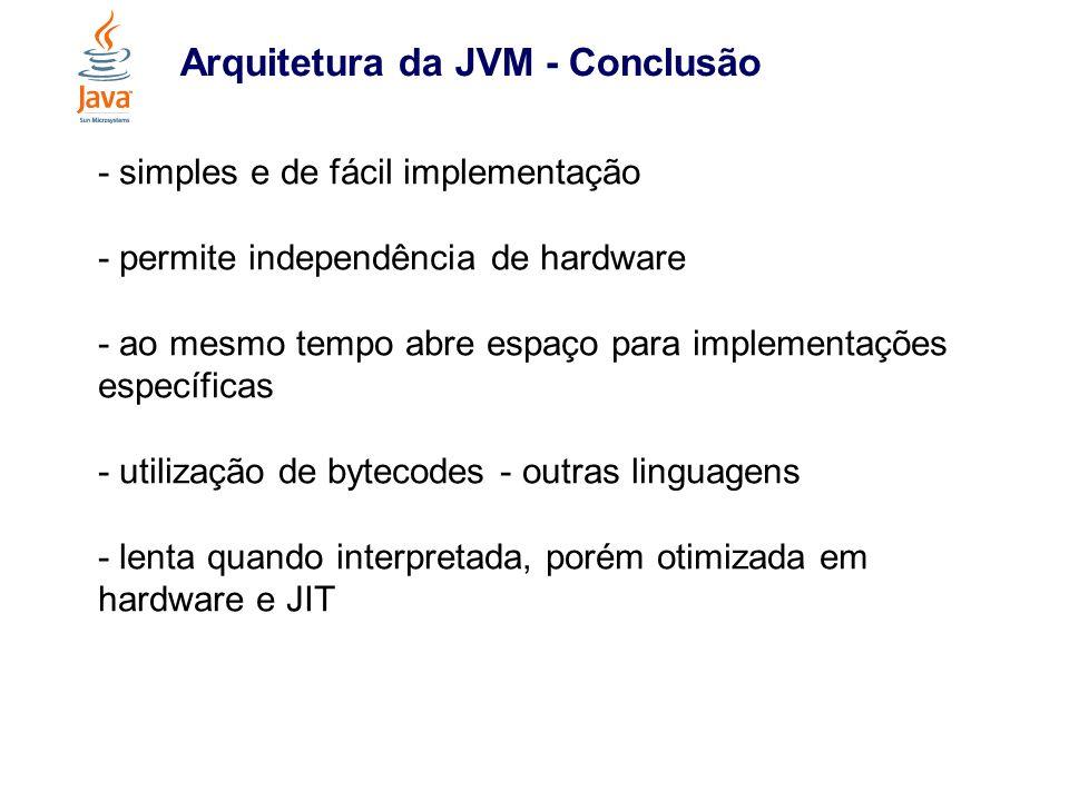 Arquitetura da JVM - Conclusão - simples e de fácil implementação - permite independência de hardware - ao mesmo tempo abre espaço para implementações