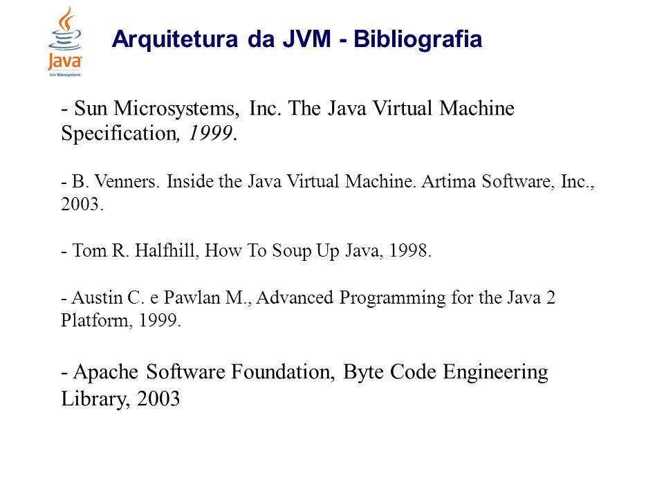 Arquitetura da JVM - Bibliografia - Sun Microsystems, Inc. The Java Virtual Machine Specification, 1999. - B. Venners. Inside the Java Virtual Machine