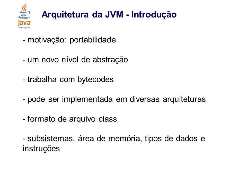 Arquitetura da JVM - Conclusão - simples e de fácil implementação - permite independência de hardware - ao mesmo tempo abre espaço para implementações específicas - utilização de bytecodes - outras linguagens - lenta quando interpretada, porém otimizada em hardware e JIT