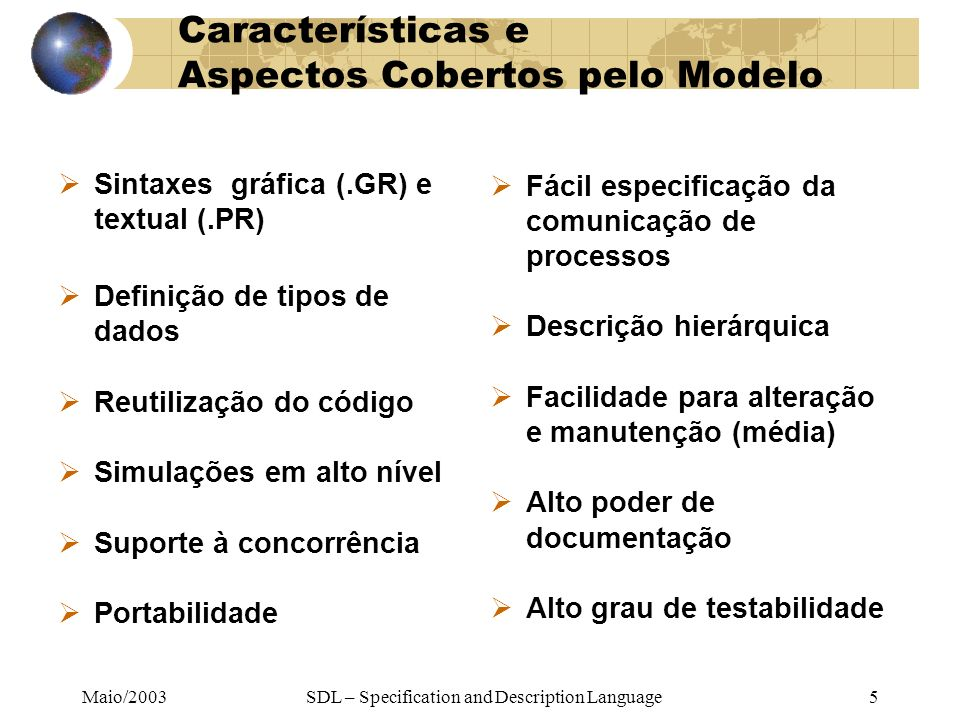 Maio/2003SDL – Specification and Description Language5 Características e Aspectos Cobertos pelo Modelo Sintaxes gráfica (.GR) e textual (.PR) Definiçã
