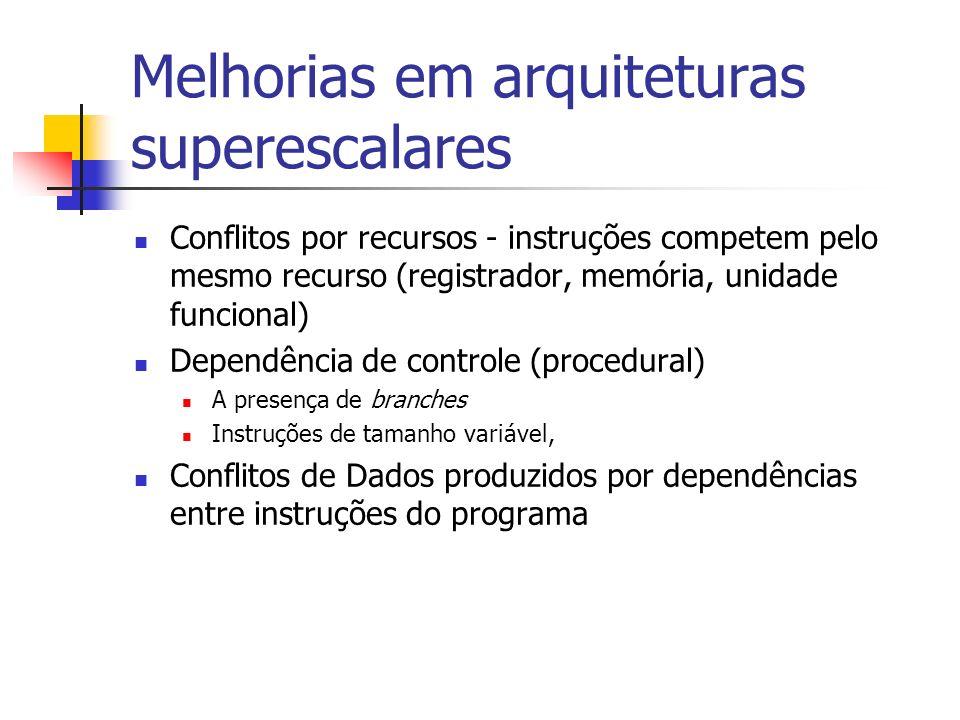 Melhorias em arquiteturas superescalares Conflitos por recursos - instruções competem pelo mesmo recurso (registrador, memória, unidade funcional) Dep