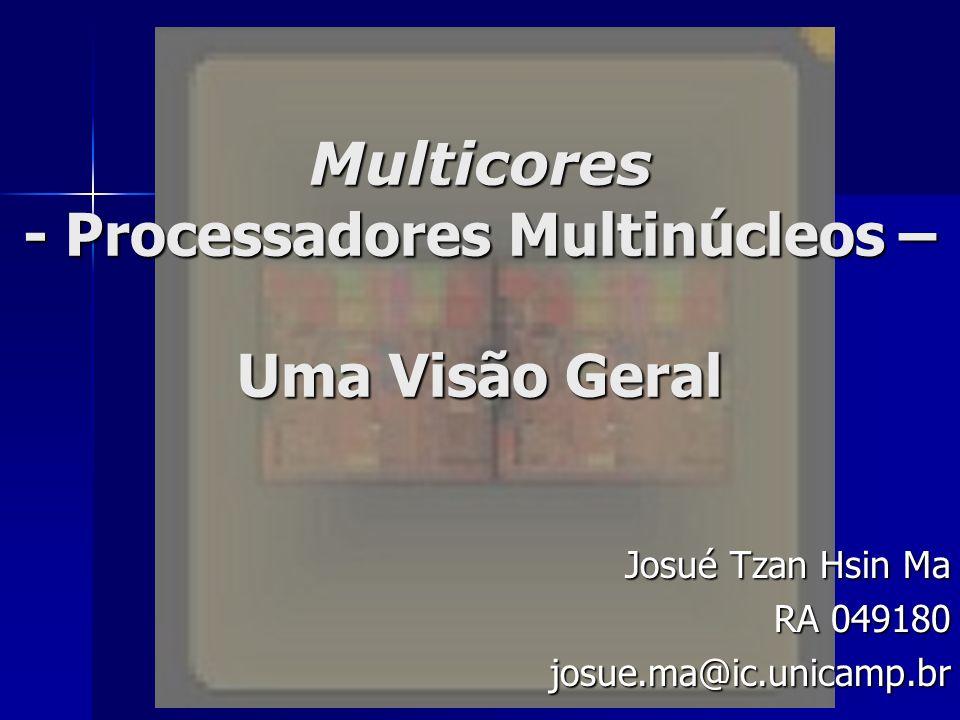 Multicores - Processadores Multinúcleos – Uma Visão Geral Josué Tzan Hsin Ma RA 049180 josue.ma@ic.unicamp.br