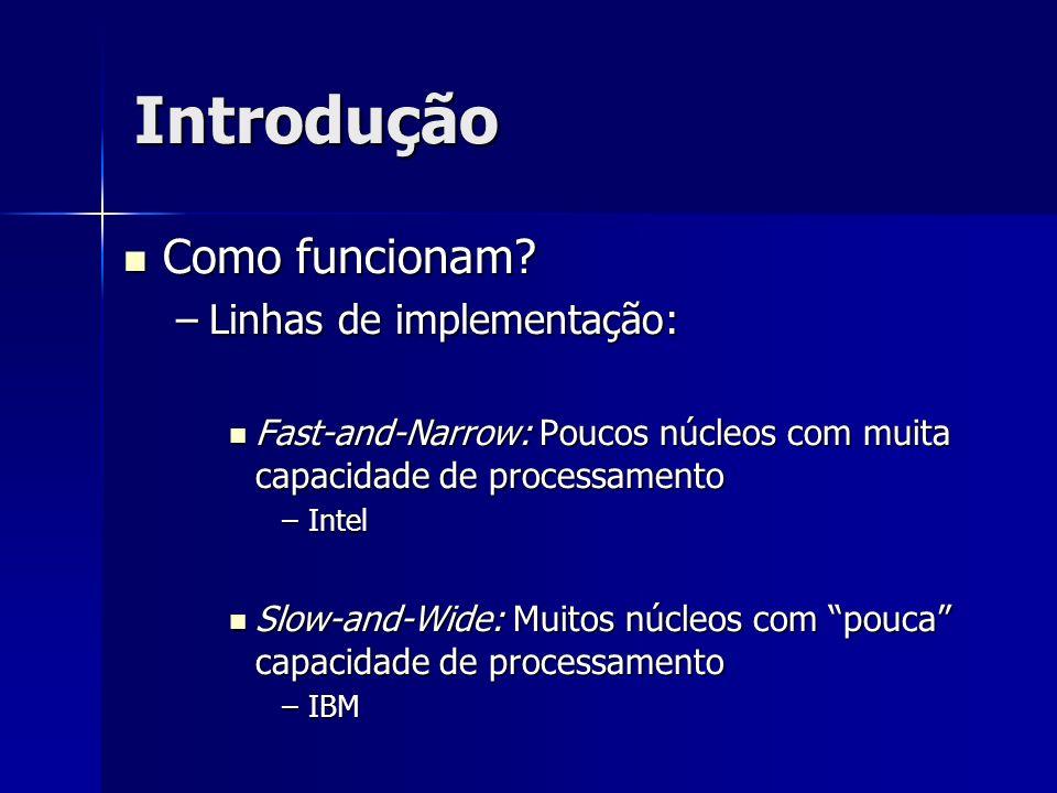 Introdução Como funcionam? Como funcionam? –Linhas de implementação: Fast-and-Narrow: Poucos núcleos com muita capacidade de processamento Fast-and-Na