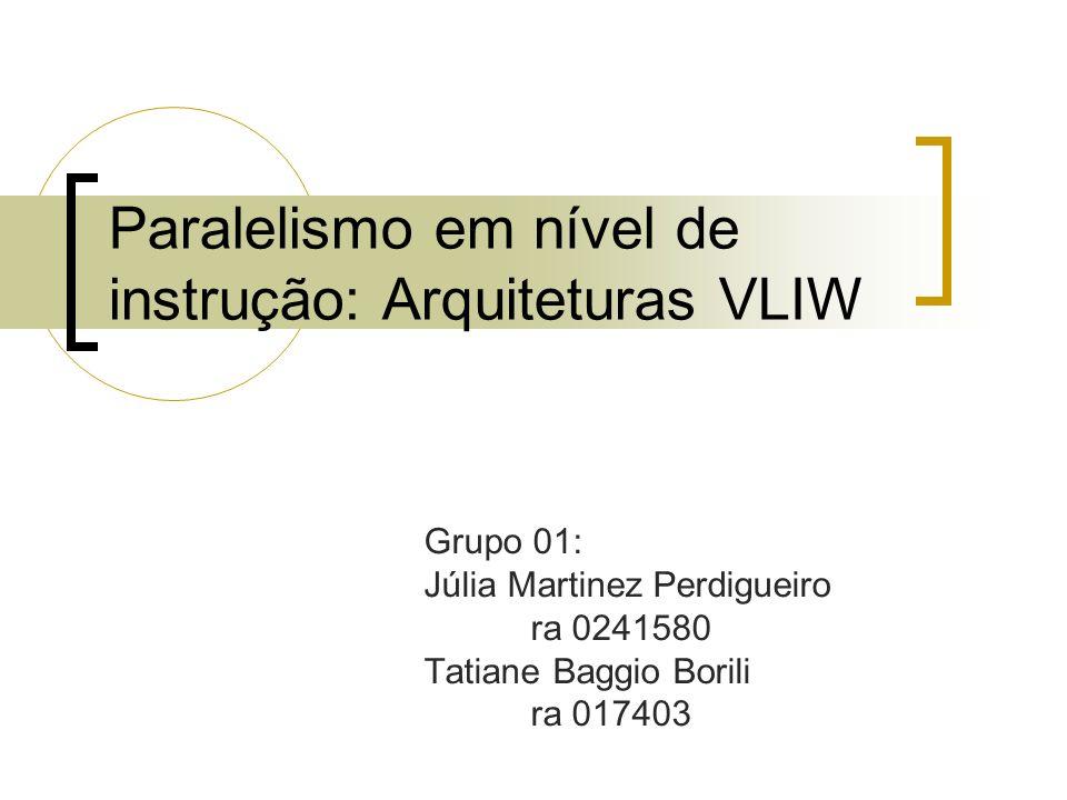 Paralelismo em nível de instrução: Arquiteturas VLIW Grupo 01: Júlia Martinez Perdigueiro ra 0241580 Tatiane Baggio Borili ra 017403