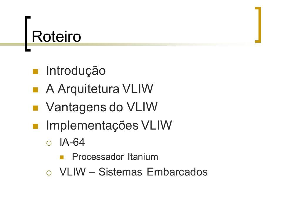 Roteiro Introdução A Arquitetura VLIW Vantagens do VLIW Implementações VLIW IA-64 Processador Itanium VLIW – Sistemas Embarcados
