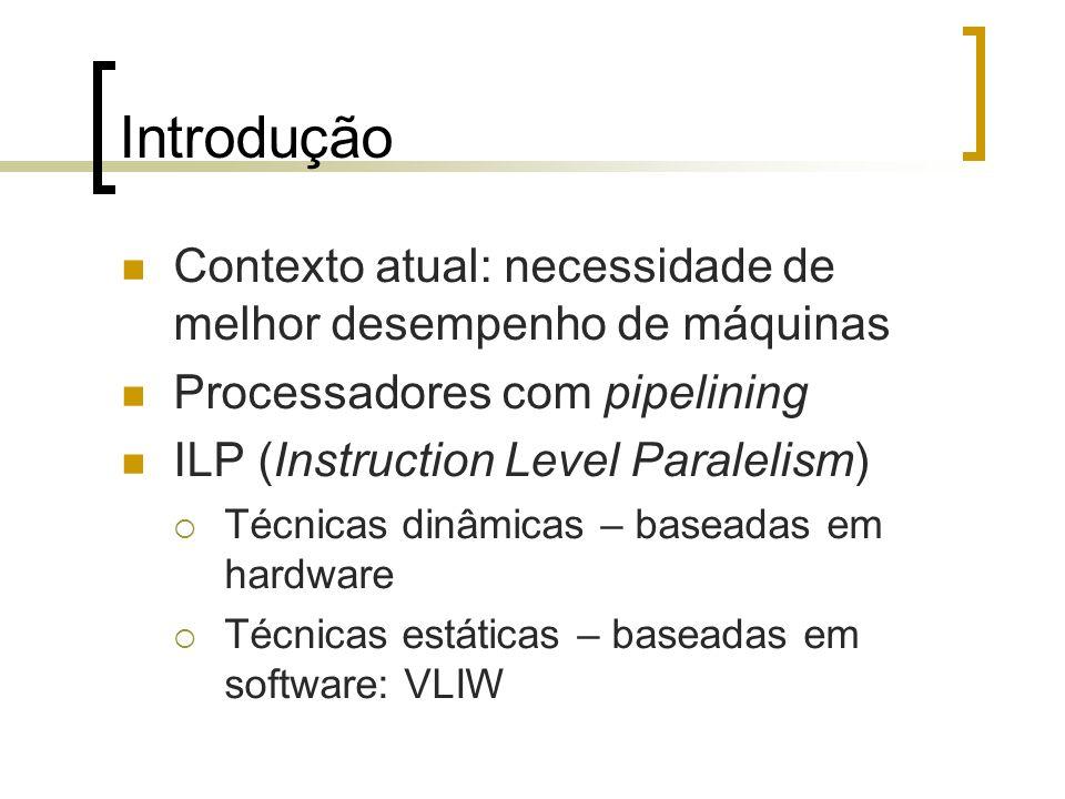 Introdução Contexto atual: necessidade de melhor desempenho de máquinas Processadores com pipelining ILP (Instruction Level Paralelism) Técnicas dinâmicas – baseadas em hardware Técnicas estáticas – baseadas em software: VLIW