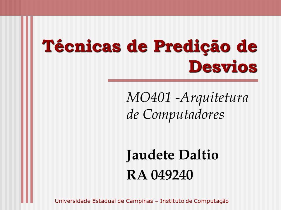 Universidade Estadual de Campinas – Instituto de Computação Técnicas de Predição de Desvios MO401 -Arquitetura de Computadores Jaudete Daltio RA 04924