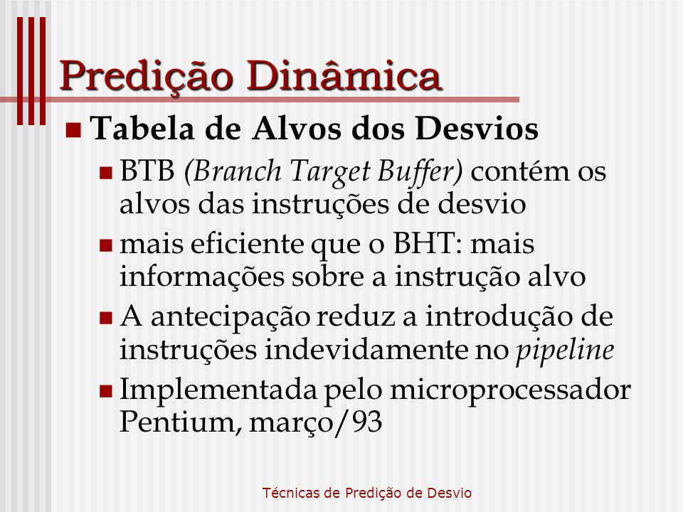 Técnicas de Predição de Desvio Predição Dinâmica Tabela de Alvos dos Desvios BTB (Branch Target Buffer) contém os alvos das instruções de desvio mais