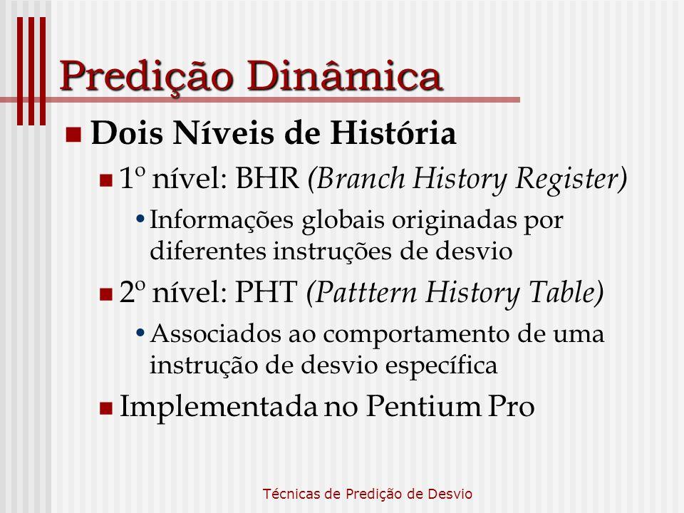 Técnicas de Predição de Desvio Predição Dinâmica Dois Níveis de História 1º nível: BHR (Branch History Register) Informações globais originadas por di