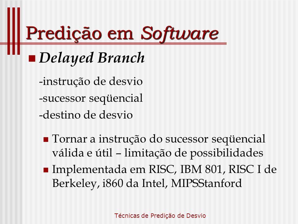 Técnicas de Predição de Desvio Predição em Software Delayed Branch -instrução de desvio -sucessor seqüencial -destino de desvio Tornar a instrução do