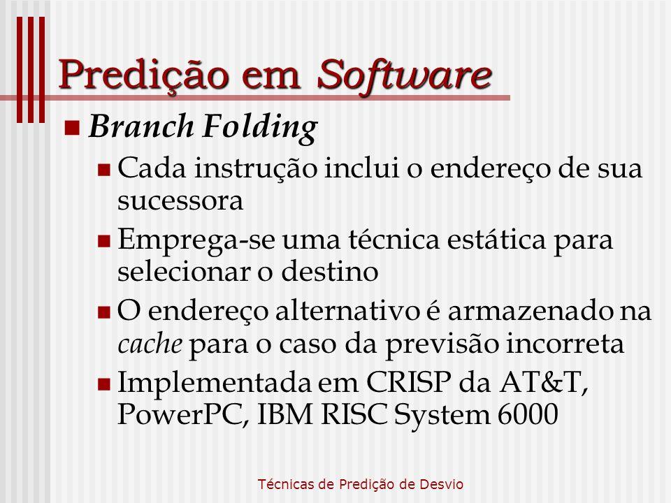 Técnicas de Predição de Desvio Predição em Software Branch Folding Cada instrução inclui o endereço de sua sucessora Emprega-se uma técnica estática p